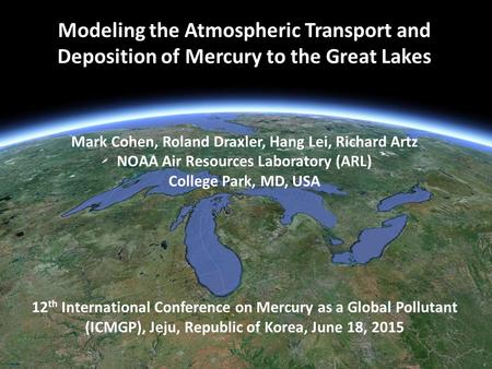 Modeling the Atmospheric Transport and Deposition of Mercury to the Great Lakes Mark Cohen, Roland Draxler, Hang Lei, Richard Artz NOAA Air Resources Laboratory.