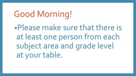 Good Morning! Please make sure that there is at least one person from each subject area and grade level at your table.