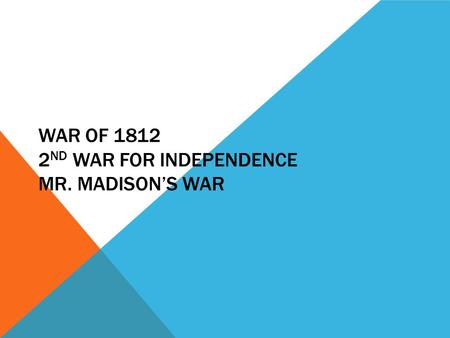 WAR OF 1812 2 ND WAR FOR INDEPENDENCE MR. MADISON'S WAR.
