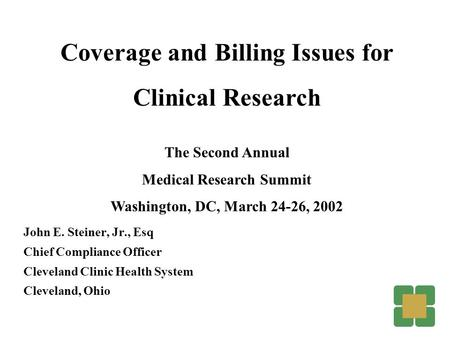 John E. Steiner, Jr., Esq Chief Compliance Officer Cleveland Clinic Health System Cleveland, Ohio Coverage and Billing Issues for Clinical Research The.