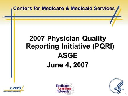 1 Centers for Medicare & Medicaid Services 2007 Physician Quality Reporting Initiative (PQRI) ASGE June 4, 2007.