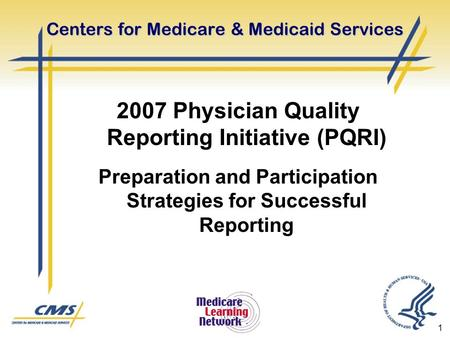 1 Centers for Medicare & Medicaid Services 2007 Physician Quality Reporting Initiative (PQRI) Preparation and Participation Strategies for Successful Reporting.