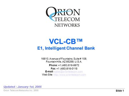 Orion Telecom Networks Inc. 2005 VCL-CB™ E1, Intelligent Channel Bank Slide 1 Updated : January 1st, 2005 16810, Avenue of Fountains, Suite # 108, Fountain.