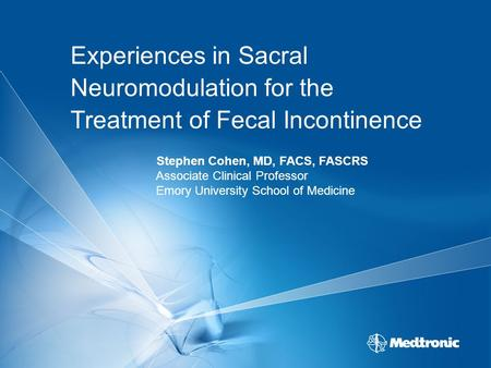 Experiences in Sacral Neuromodulation for the Treatment of Fecal Incontinence Stephen Cohen, MD, FACS, FASCRS Associate Clinical Professor Emory University.