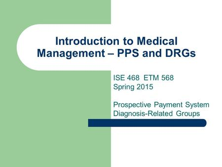Introduction to Medical Management – PPS and DRGs ISE 468 ETM 568 Spring 2015 Prospective Payment System Diagnosis-Related Groups.