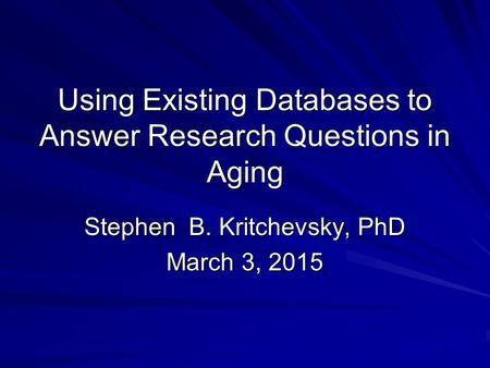 Using Existing Databases to Answer Research Questions in Aging Stephen B. Kritchevsky, PhD March 3, 2015.
