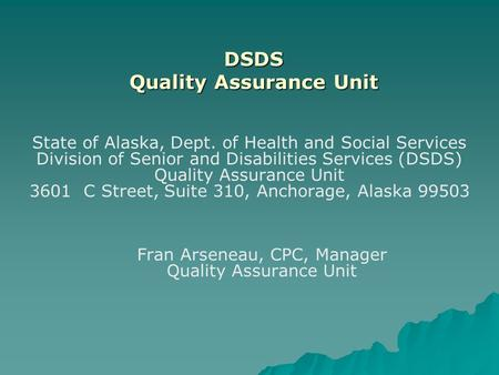 DSDS Quality Assurance Unit State of Alaska, Dept. of Health and Social Services Division of Senior and Disabilities Services (DSDS) Quality Assurance.