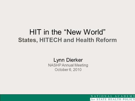 "HIT in the ""New World"" States, HITECH and Health Reform Lynn Dierker NASHP Annual Meeting October 6, 2010."