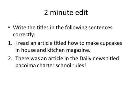 2 minute edit Write the titles in the following sentences correctly: 1.I read an article titled how to make cupcakes in house and kitchen magazine. 2.There.
