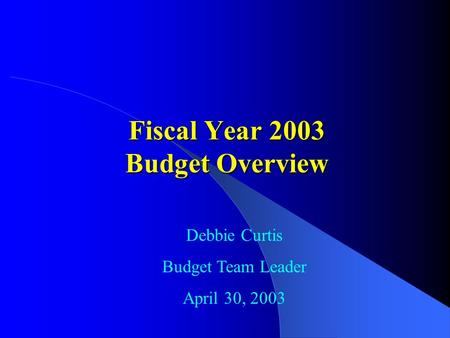 Fiscal Year 2003 Budget Overview Debbie Curtis Budget Team Leader April 30, 2003.