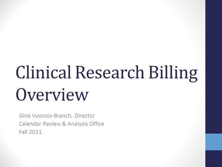Clinical Research Billing Overview Gina Vuocolo-Branch, Director Calendar Review & Analysis Office Fall 2011.