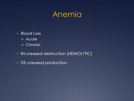 Anemia  Blood Loss  Acute  Chronic  IN-creased destruction (HEMOLYTIC)  DE-creased production.