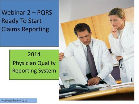 2014 Physician Quality Reporting System Webinar 2 – PQRS Ready To Start Claims Reporting Presented by: Marcy Le.
