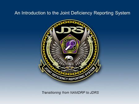 Transitioning from NAMDRP to JDRS An Introduction to the Joint Deficiency Reporting System.