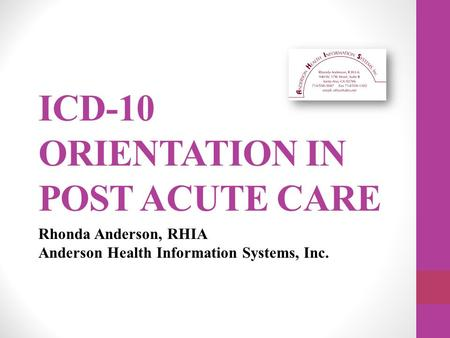 ICD-10 ORIENTATION IN POST ACUTE CARE Rhonda Anderson, RHIA Anderson Health Information Systems, Inc.