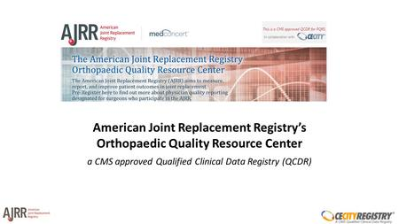 American Joint Replacement Registry's Orthopaedic Quality Resource Center a CMS approved Qualified Clinical Data Registry (QCDR)