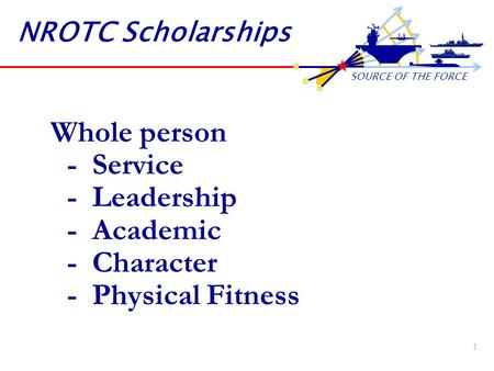 SOURCE OF THE FORCE 1 NROTC Scholarships Whole person - Service - Leadership - Academic - Character - Physical Fitness.