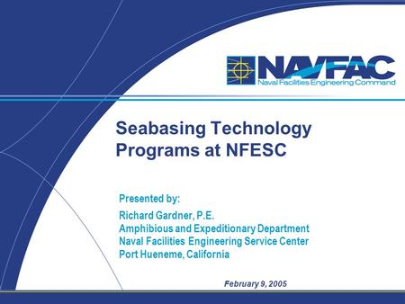 February 9, 2005 Seabasing Technology Programs at NFESC Presented by: Richard Gardner, P.E. Amphibious and Expeditionary Department Naval Facilities Engineering.