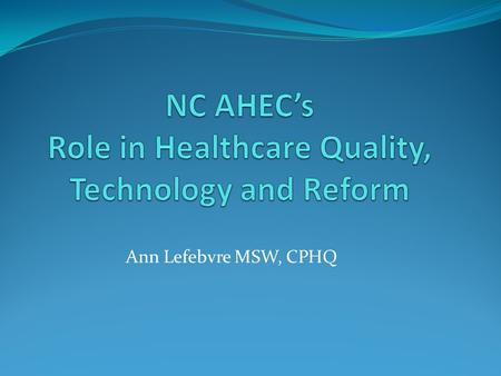 Ann Lefebvre MSW, CPHQ. NC AHEC The mission of the NC AHEC Program is to meet the state's health and health workforce needs by providing educational programs.