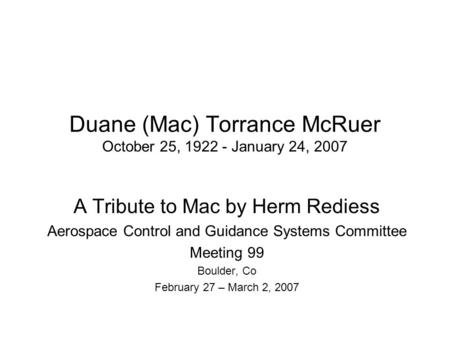 Duane (Mac) Torrance McRuer October 25, 1922 - January 24, 2007 A Tribute to Mac by Herm Rediess Aerospace Control and Guidance Systems Committee Meeting.