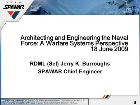 0 Architecting and Engineering the Naval Force: A Warfare Systems Perspective 18 June 2009 RDML (Sel) Jerry K. Burroughs SPAWAR Chief Engineer Distribution.