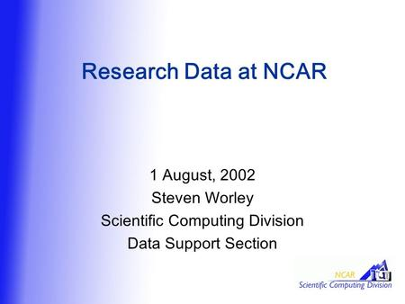 Research Data at NCAR 1 August, 2002 Steven Worley Scientific Computing Division Data Support Section.