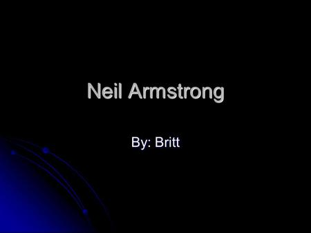 Neil Armstrong By: Britt When and where he lived Neil Armstrong born on August 5,1930 in a place called Wapakoneta, Ohio. Neil Armstrong born on August.