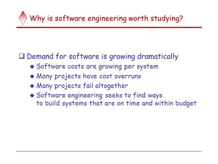 Why is software engineering worth studying?  Demand for software is growing dramatically  Software costs are growing per system  Many projects have.