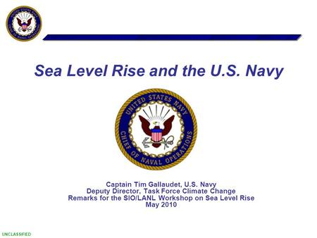 UNCLASSIFIED Captain Tim Gallaudet, U.S. Navy Deputy Director, Task Force Climate Change Remarks for the SIO/LANL Workshop on Sea Level Rise May 2010 Sea.