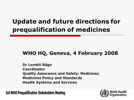 Update and future directions for prequalification of medicines WHO HQ, Geneva, 4 February 2008 Dr Lembit Rägo Coordinator Quality Assurance and Safety: