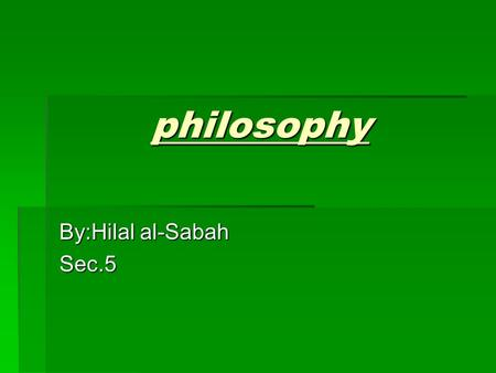 Philosophy By:Hilal al-Sabah Sec.5. Philosophy Did you know that philosophy originated in ancient Greece?