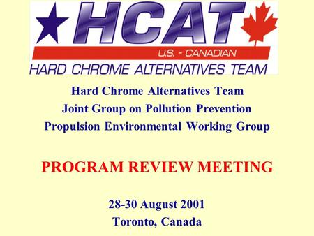 Hard Chrome Alternatives Team Joint Group on Pollution Prevention Propulsion Environmental Working Group PROGRAM REVIEW MEETING 28-30 August 2001 Toronto,