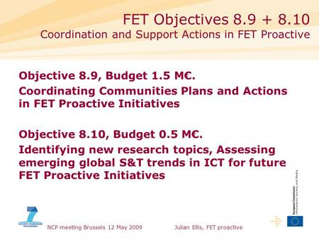 NCP meeting Brussels 12 May 2009Julian Ellis, FET proactive Objective 8.9, Budget 1.5 M€. Coordinating Communities Plans and Actions in FET Proactive Initiatives.