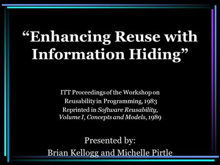 """Enhancing Reuse with Information Hiding"" ITT Proceedings of the Workshop on Reusability in Programming, 1983 Reprinted in Software Reusability, Volume."