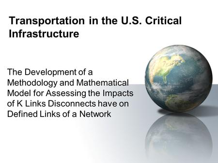 Transportation in the U.S. Critical Infrastructure The Development of a Methodology and Mathematical Model for Assessing the Impacts of K Links Disconnects.