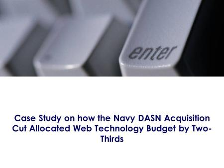 Case Study on how the Navy DASN Acquisition Cut Allocated Web Technology Budget by Two- Thirds.