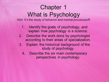 Chapter 1 What is Psychology Hint: It's the study of behavior and mental processes!!! 1.Identify the goals of psychology, and explain how psychology is.