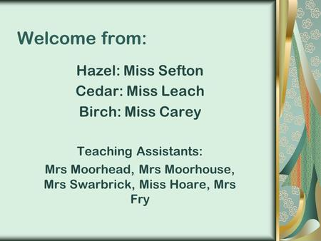 Welcome from: Hazel: Miss Sefton Cedar: Miss Leach Birch: Miss Carey Teaching Assistants: Mrs Moorhead, Mrs Moorhouse, Mrs Swarbrick, Miss Hoare, Mrs Fry.