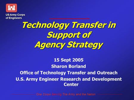 One Corps Serving The Army and the Nation US Army Corps of Engineers Technology Transfer in Support of Agency Strategy 15 Sept 2005 Sharon Borland Office.