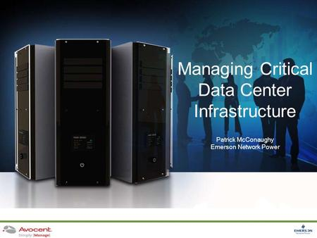 1 Managing Critical Data Center Infrastructure Patrick McConaughy Emerson Network Power.