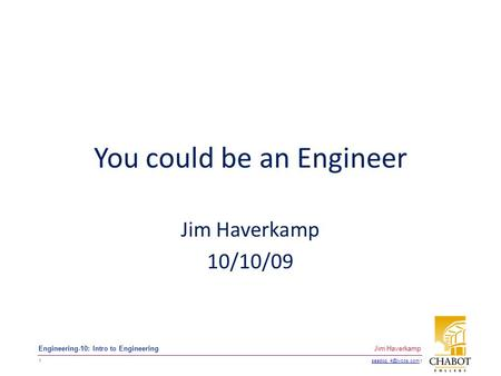 t 1 Jim Haverkamp Engineering-10: Intro to Engineering You could be an Engineer Jim Haverkamp 10/10/09.