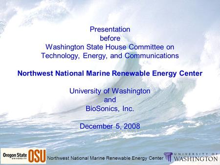 Northwest National Marine Renewable Energy Center Presentation before Washington State House Committee on Technology, Energy, and Communications Northwest.
