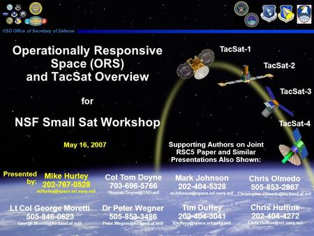 Operationally Responsive Space (ORS) and TacSat Overview for NSF Small Sat Workshop May 16, 2007 OSD Office of Secretary of Defense Mike Hurley 202-767-0528.