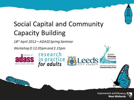 Social Capital and Community Capacity Building 18 th April 2012 – ADASS Spring Seminar Workshop D 12.05pm and 2.15pm.