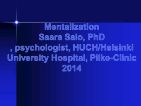 Mentalization Saara Salo, PhD, psychologist, HUCH/Helsinki University Hospital, Pilke-Clinic 2014.