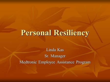 Personal Resiliency Linda Kas Sr. Manager Medtronic Employee Assistance Program.