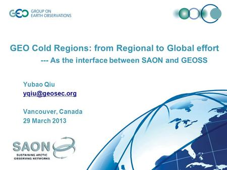 GEO Cold Regions: from Regional to Global effort --- As the interface between SAON and GEOSS Yubao Qiu Vancouver, Canada 29 March 2013.
