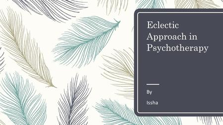 Eclectic Approach in Psychotherapy By Issha. What is Psychotherapy? Psychotherapy is the informed and intentional application of clinical methods and.