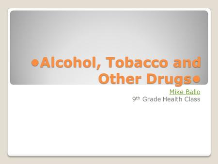 Alcohol, Tobacco and Other Drugs Mike Ballo 9 th Grade Health Class.