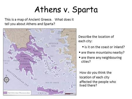 Athens v. Sparta This is a map of Ancient Greece. What does it tell you about Athens and Sparta? Describe the location of each city: How do you think the.